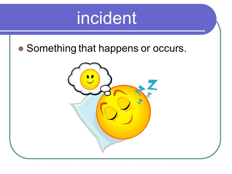 incident Something that happens or occurs.