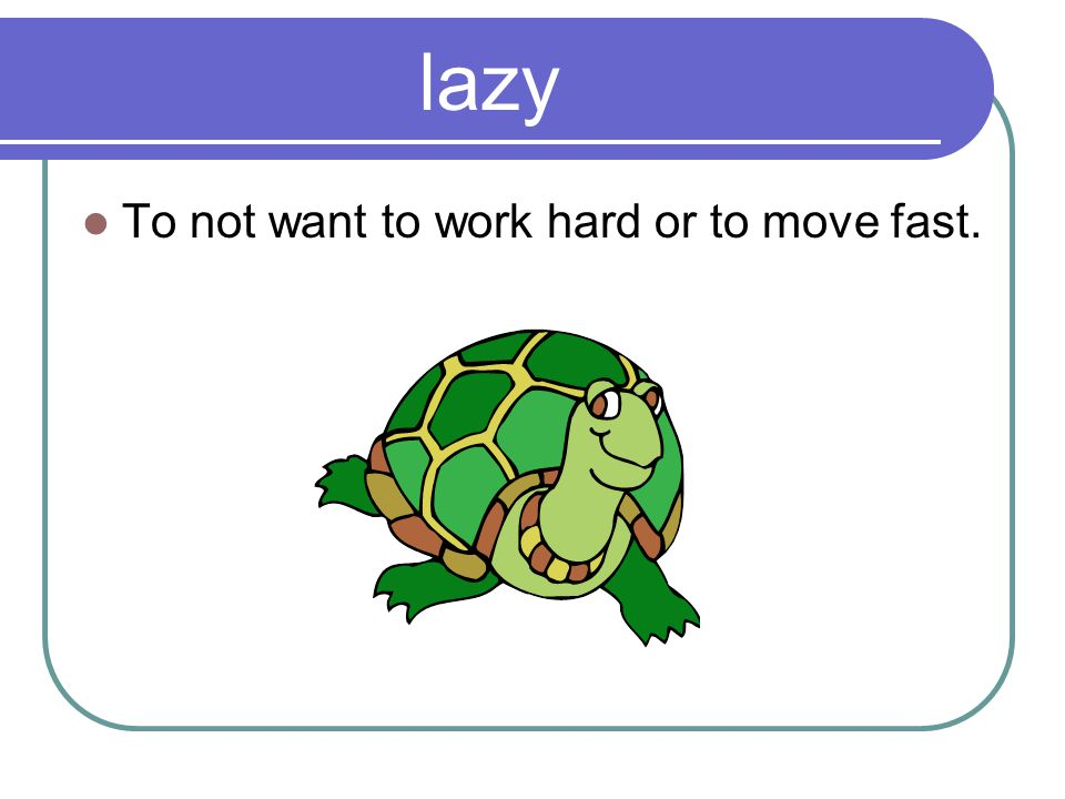 lazy To not want to work hard or to move fast.