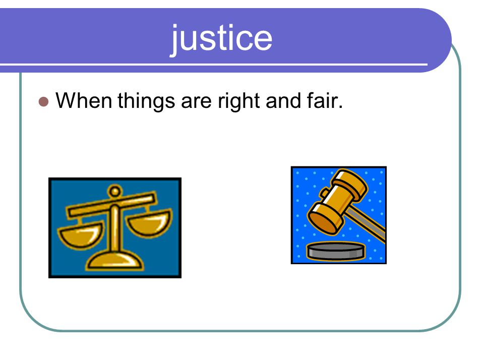 justice When things are right and fair.