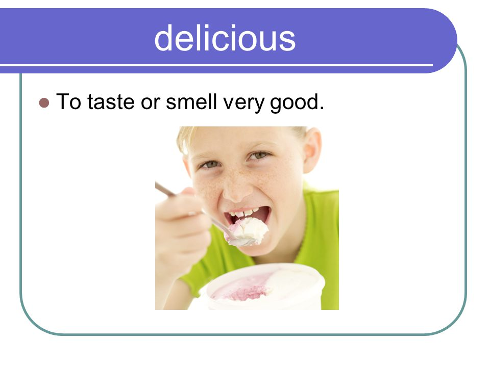 delicious To taste or smell very good.