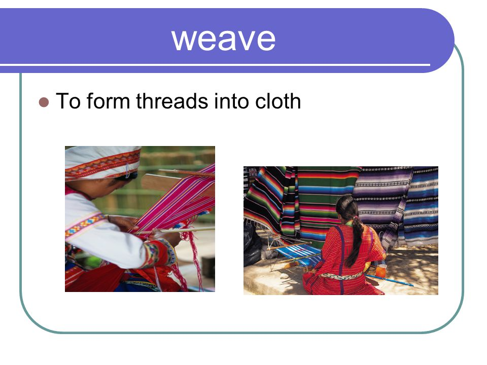 weave To form threads into cloth