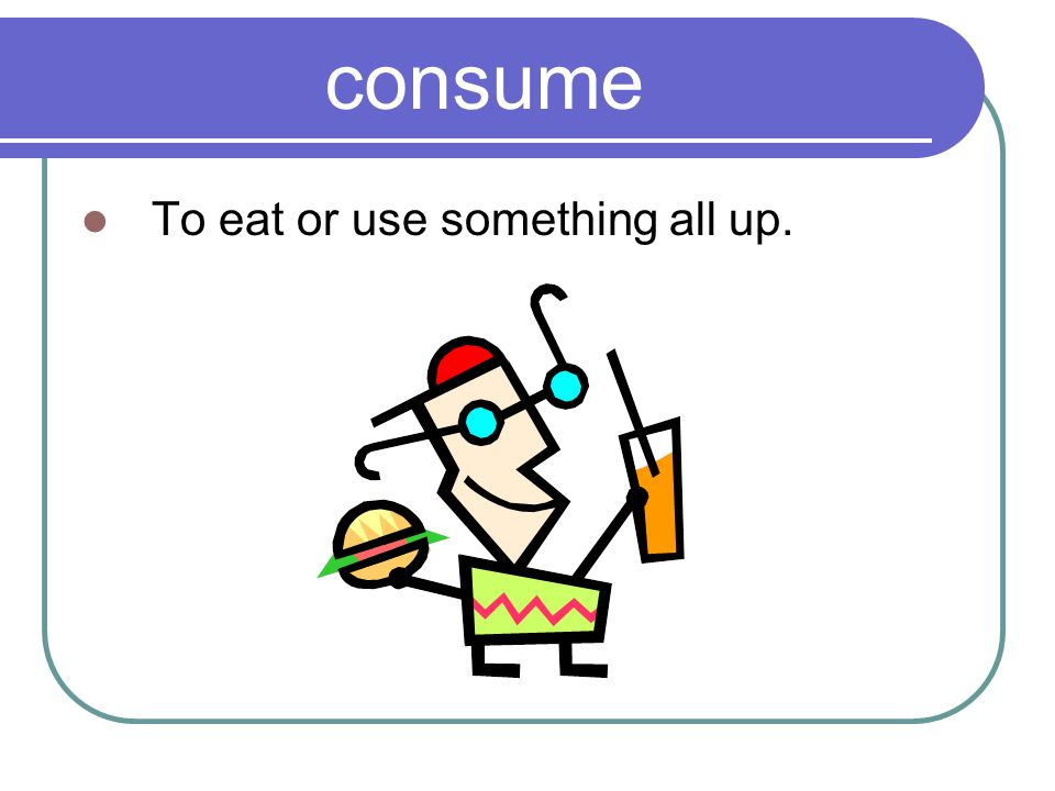consume To eat or use something all up.