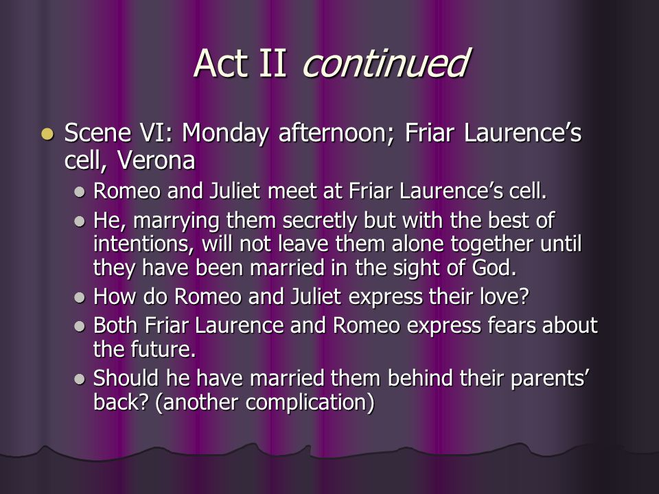 Act II continued Scene VI: Monday afternoon; Friar Laurence's cell, Verona. Romeo and Juliet meet at Friar Laurence's cell.