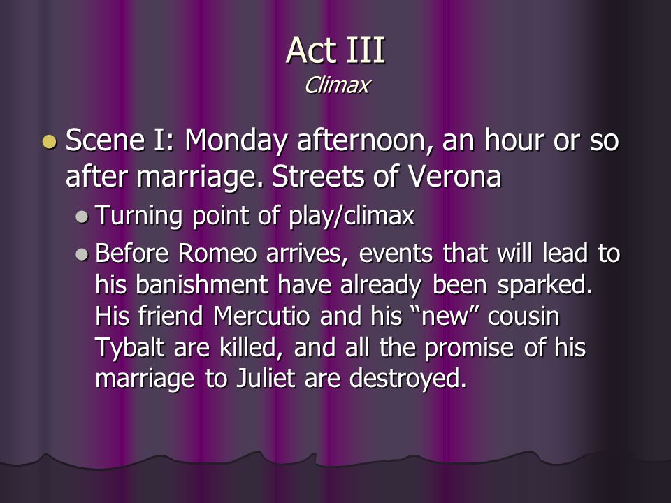 Act III Climax Scene I: Monday afternoon, an hour or so after marriage. Streets of Verona. Turning point of play/climax.