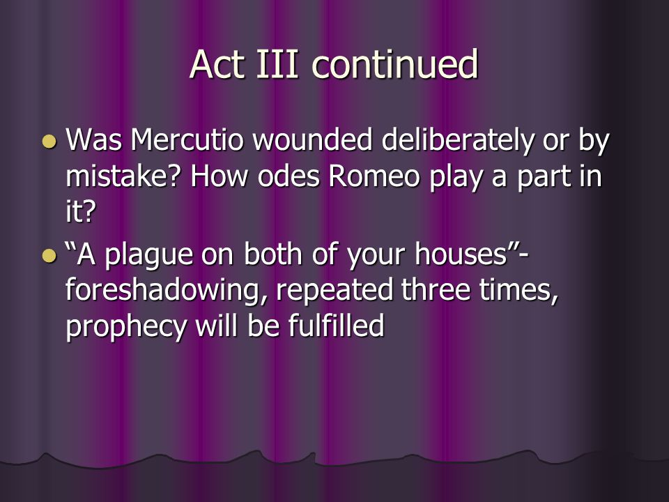 Act III continued Was Mercutio wounded deliberately or by mistake How odes Romeo play a part in it