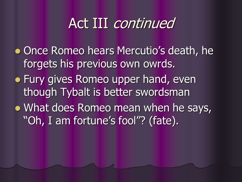 Act III continued Once Romeo hears Mercutio's death, he forgets his previous own owrds.