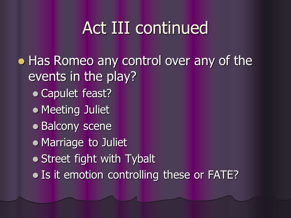 Act III continued Has Romeo any control over any of the events in the play Capulet feast Meeting Juliet.