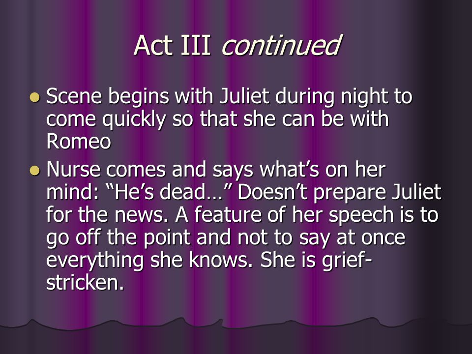 Act III continued Scene begins with Juliet during night to come quickly so that she can be with Romeo.