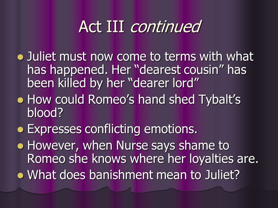 Act III continued Juliet must now come to terms with what has happened. Her dearest cousin has been killed by her dearer lord