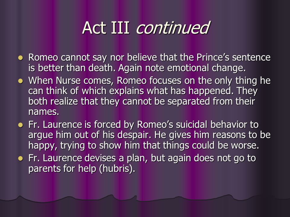 Act III continued Romeo cannot say nor believe that the Prince's sentence is better than death. Again note emotional change.