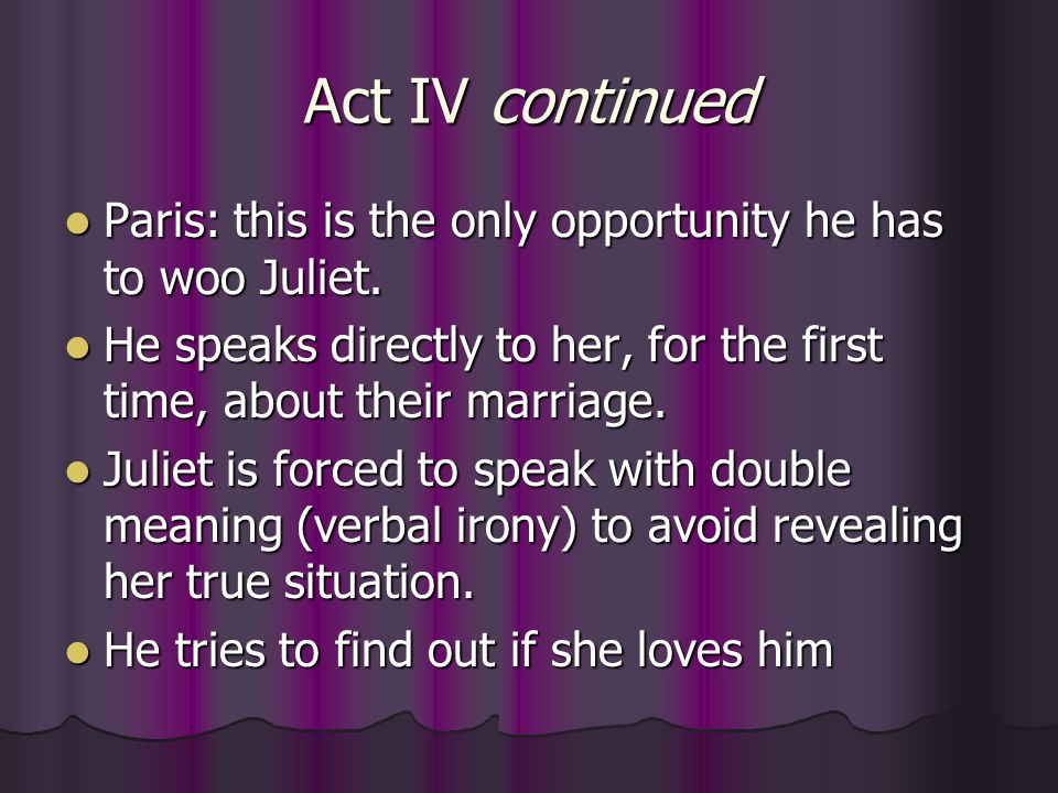 Act IV continued Paris: this is the only opportunity he has to woo Juliet. He speaks directly to her, for the first time, about their marriage.