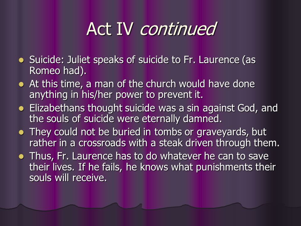 Act IV continued Suicide: Juliet speaks of suicide to Fr. Laurence (as Romeo had).