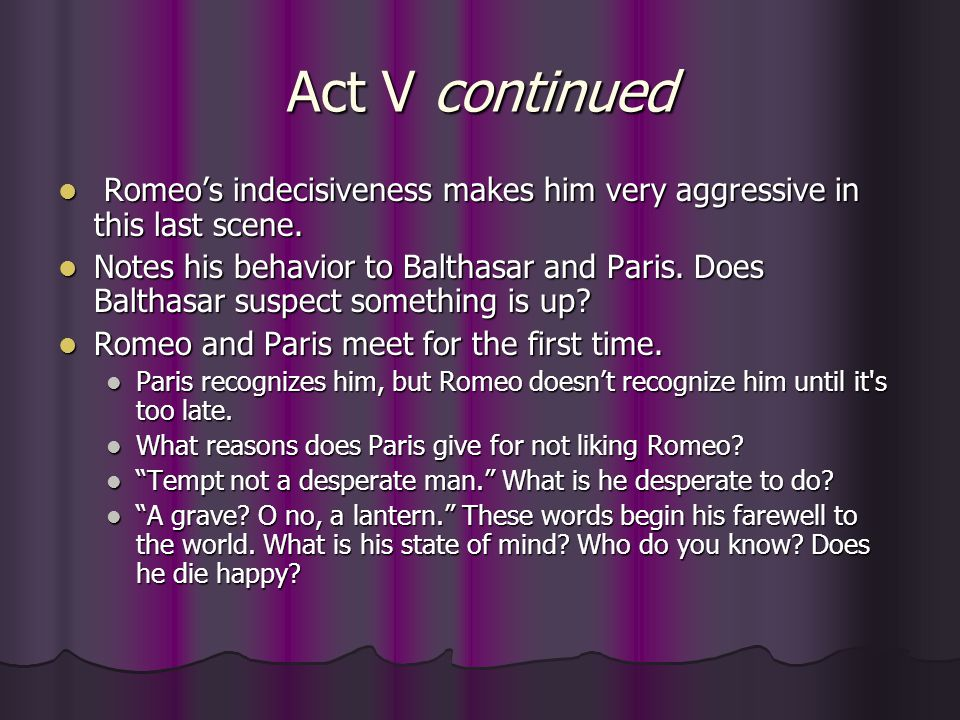 Act V continued Romeo's indecisiveness makes him very aggressive in this last scene.