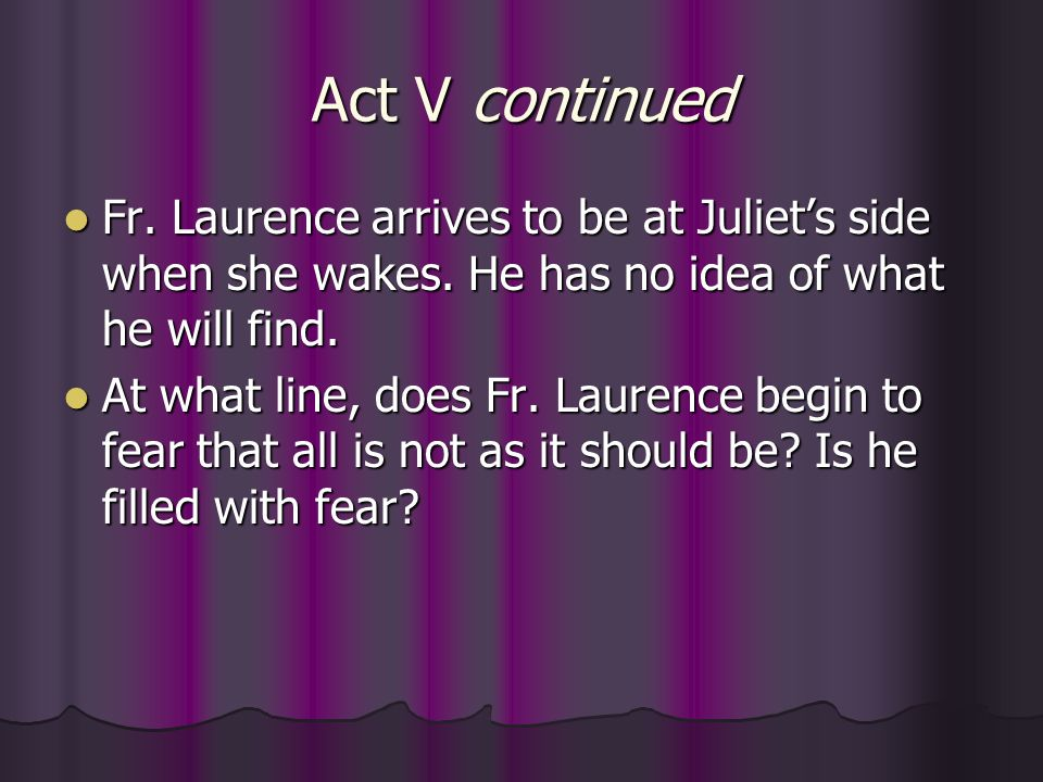 Act V continued Fr. Laurence arrives to be at Juliet's side when she wakes. He has no idea of what he will find.