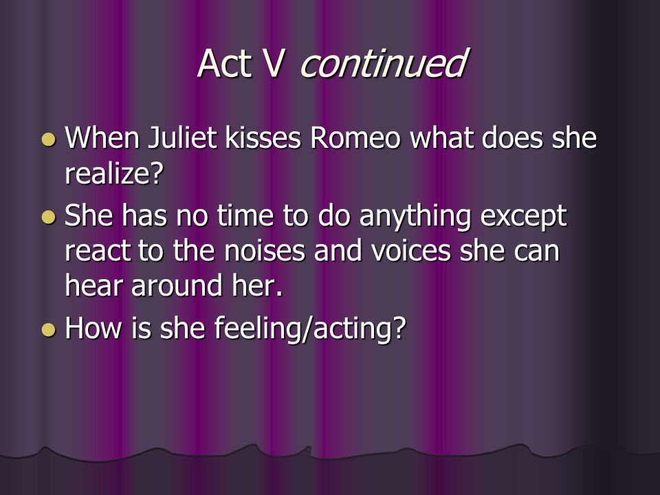 Act V continued When Juliet kisses Romeo what does she realize