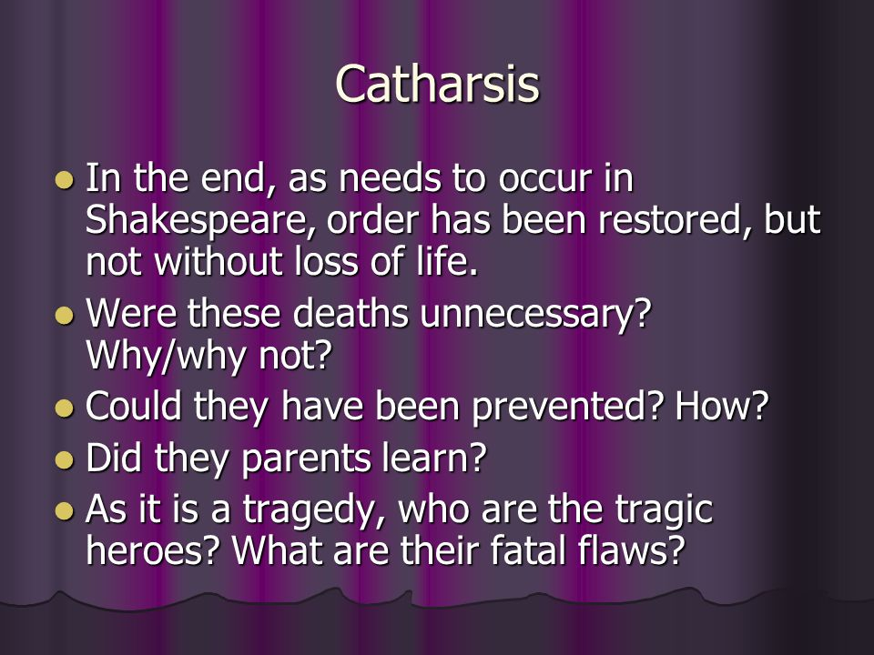 Catharsis In the end, as needs to occur in Shakespeare, order has been restored, but not without loss of life.