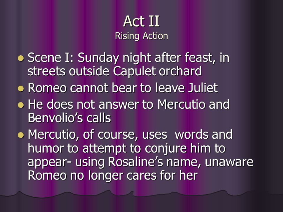 Act II Rising Action Scene I: Sunday night after feast, in streets outside Capulet orchard. Romeo cannot bear to leave Juliet.