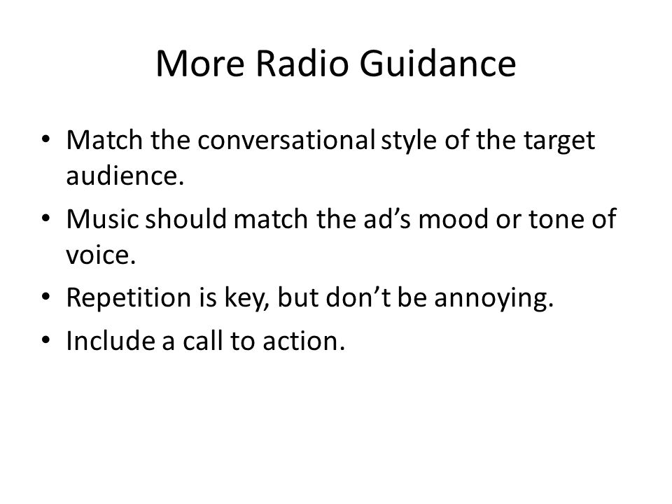 More Radio Guidance Match the conversational style of the target audience. Music should match the ad's mood or tone of voice.