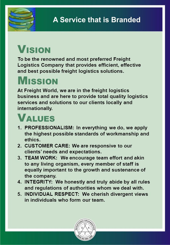 VISION To be the renowned and most preferred Freight Logistics Company that provides efficient, effective and best possible freight logistics solutions. MISSION At Freight World, we are in the freight logistics business and are here to provide total quality logistics services and solutions to our clients locally and internationally. VALUES 1. PROFESSIONALISM: In everything we do, we apply