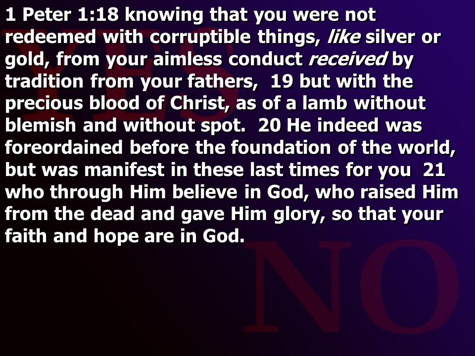 1 Peter 1:18 knowing that you were not redeemed with corruptible things, like silver or gold, from your aimless conduct received by tradition from your fathers, 19 but with the precious blood of Christ, as of a lamb without blemish and without spot.