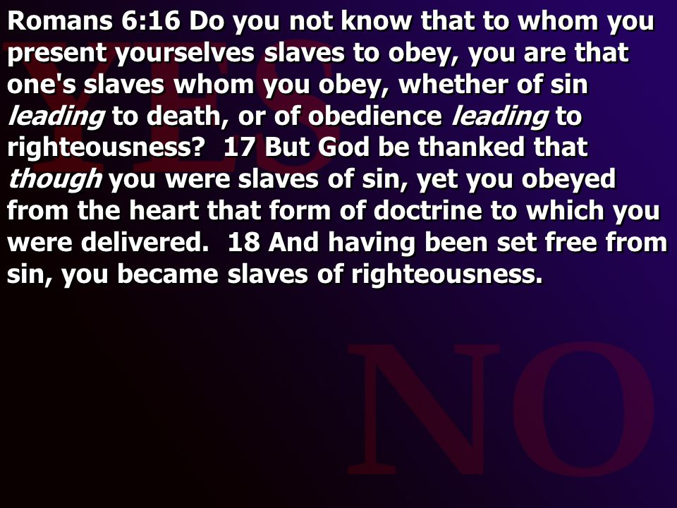 Romans 6:16 Do you not know that to whom you present yourselves slaves to obey, you are that one s slaves whom you obey, whether of sin leading to death, or of obedience leading to righteousness.