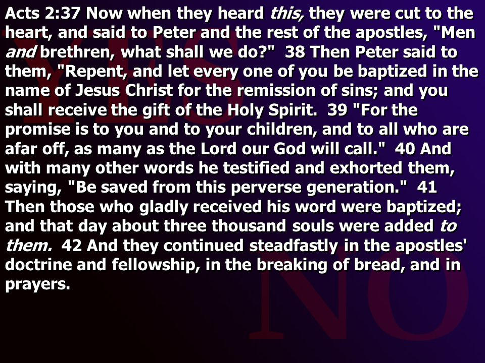 Acts 2:37 Now when they heard this, they were cut to the heart, and said to Peter and the rest of the apostles, Men and brethren, what shall we do 38 Then Peter said to them, Repent, and let every one of you be baptized in the name of Jesus Christ for the remission of sins; and you shall receive the gift of the Holy Spirit.