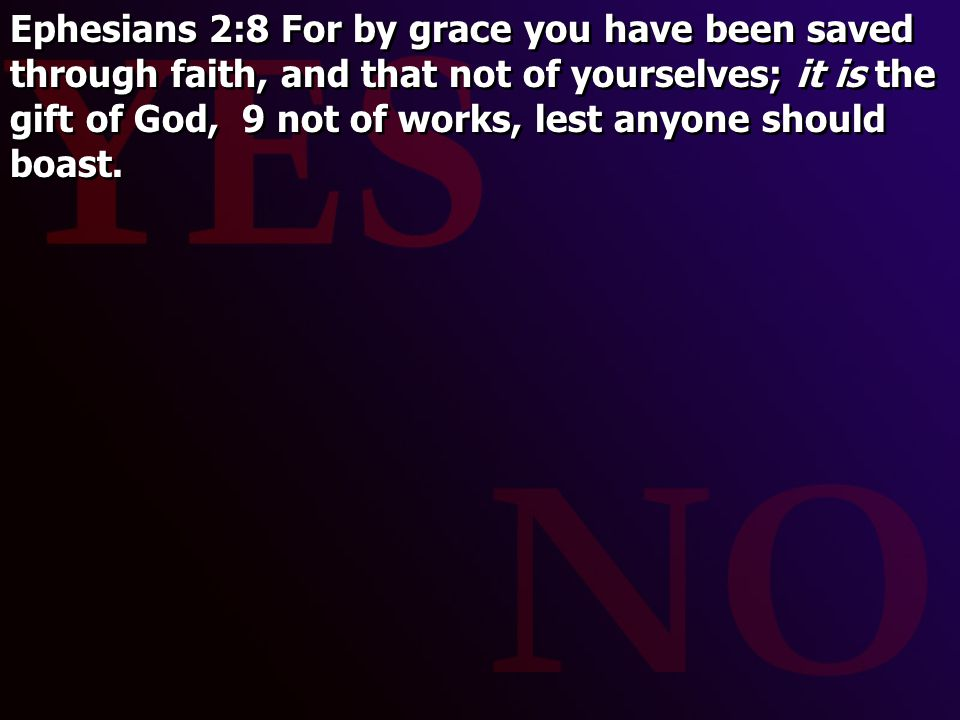 Ephesians 2:8 For by grace you have been saved through faith, and that not of yourselves; it is the gift of God, 9 not of works, lest anyone should boast.