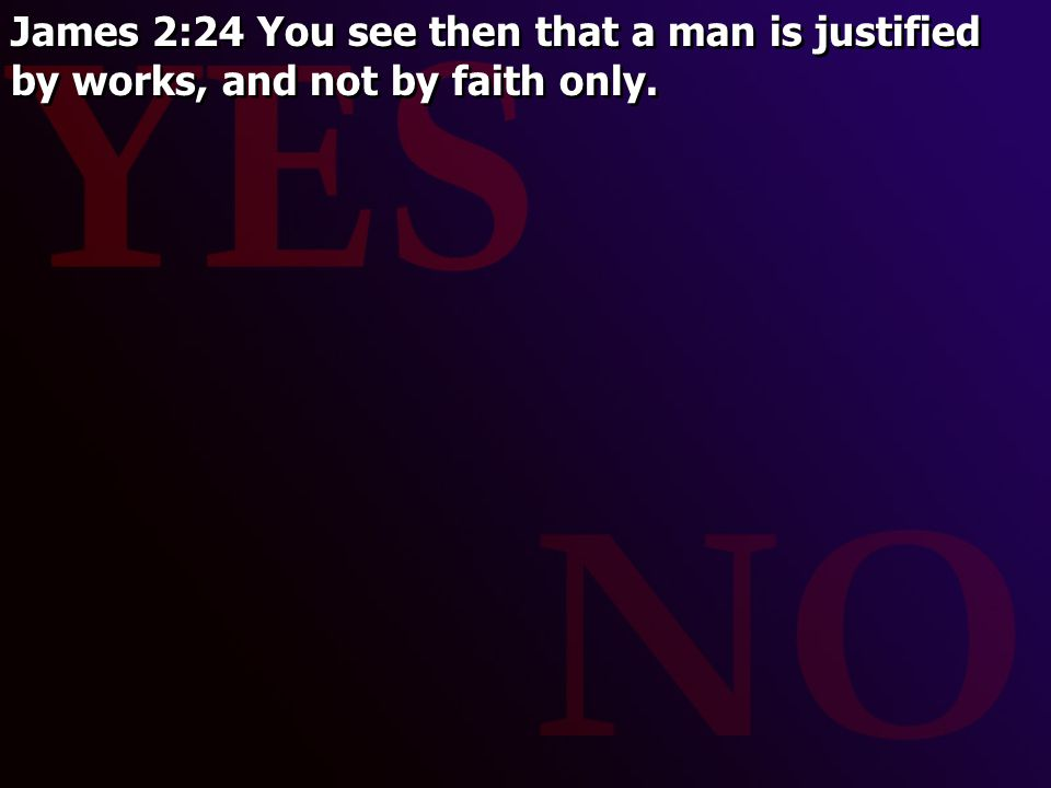 James 2:24 You see then that a man is justified by works, and not by faith only.