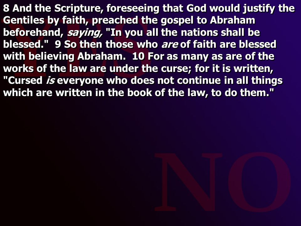 8 And the Scripture, foreseeing that God would justify the Gentiles by faith, preached the gospel to Abraham beforehand, saying, In you all the nations shall be blessed. 9 So then those who are of faith are blessed with believing Abraham.