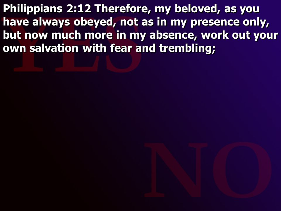 Philippians 2:12 Therefore, my beloved, as you have always obeyed, not as in my presence only, but now much more in my absence, work out your own salvation with fear and trembling;