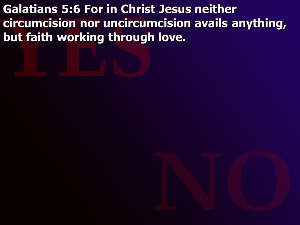 Galatians 5:6 For in Christ Jesus neither circumcision nor uncircumcision avails anything, but faith working through love.