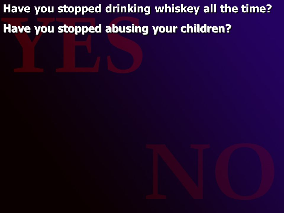 Have you stopped drinking whiskey all the time