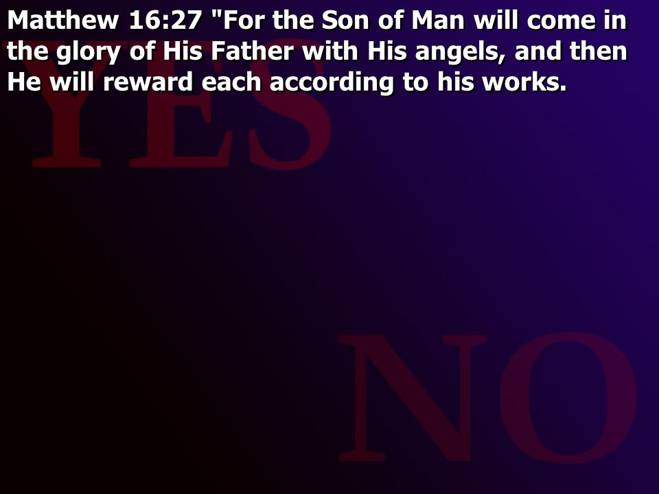 Matthew 16:27 For the Son of Man will come in the glory of His Father with His angels, and then He will reward each according to his works.