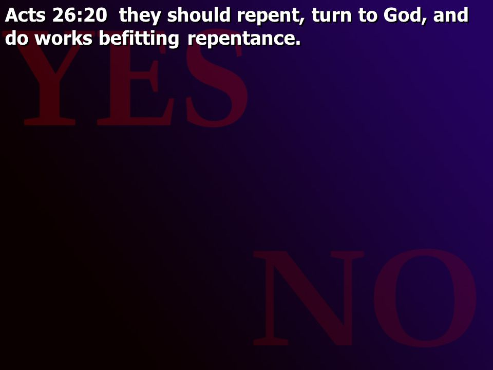 Acts 26:20 they should repent, turn to God, and do works befitting repentance.