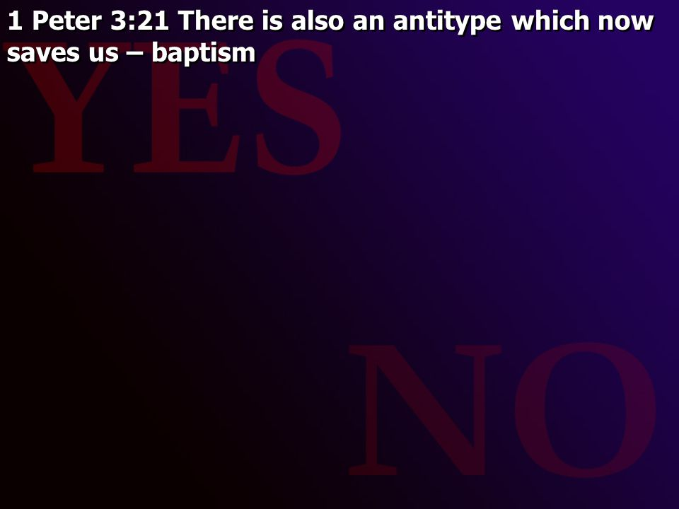 1 Peter 3:21 There is also an antitype which now saves us – baptism