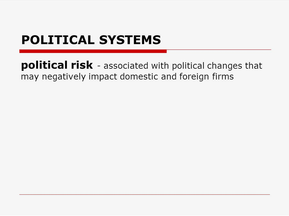 POLITICAL SYSTEMS political risk - associated with political changes that may negatively impact domestic and foreign firms.