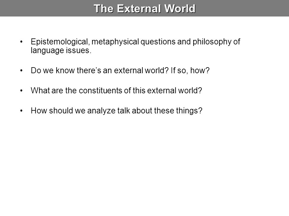 The External World Epistemological, metaphysical questions and philosophy of language issues. Do we know there's an external world If so, how