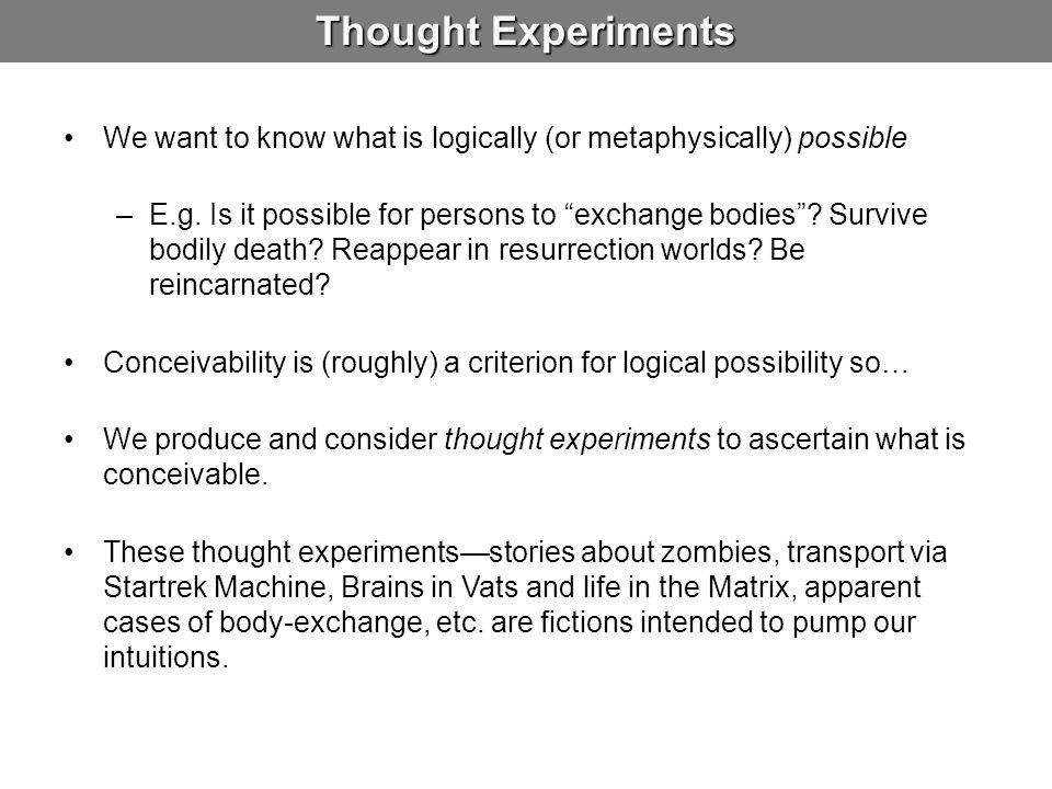 Thought Experiments We want to know what is logically (or metaphysically) possible.