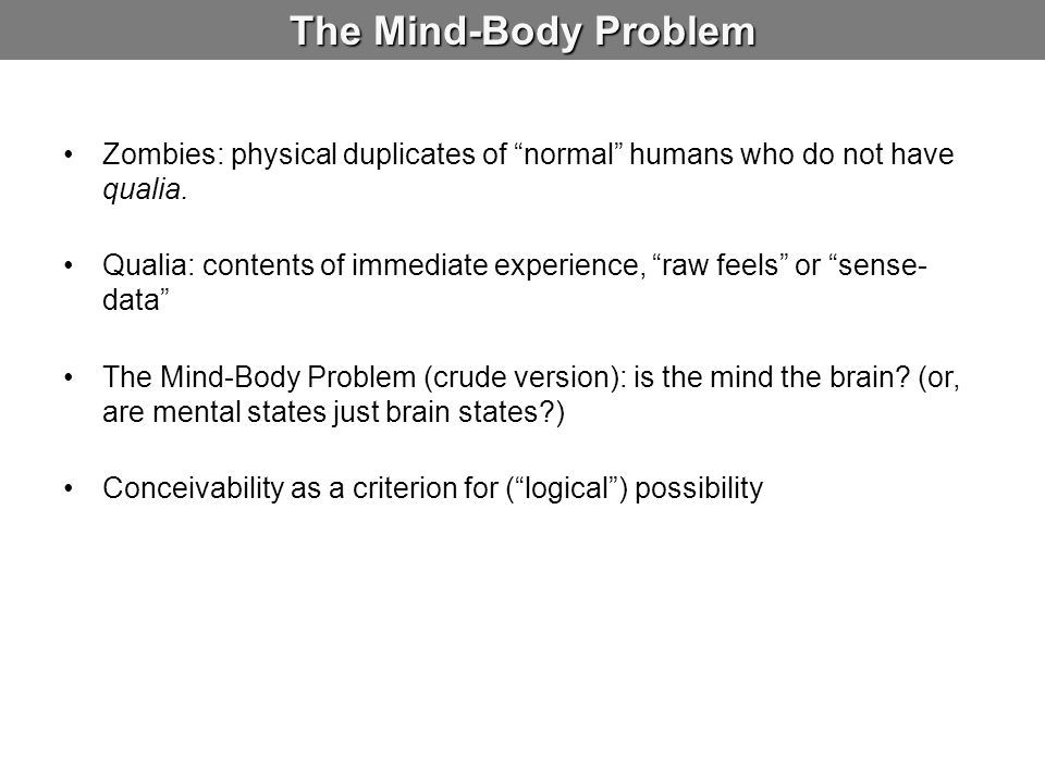 The Mind-Body Problem Zombies: physical duplicates of normal humans who do not have qualia.