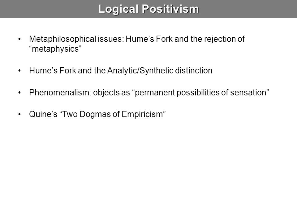 Logical Positivism Metaphilosophical issues: Hume's Fork and the rejection of metaphysics Hume's Fork and the Analytic/Synthetic distinction.