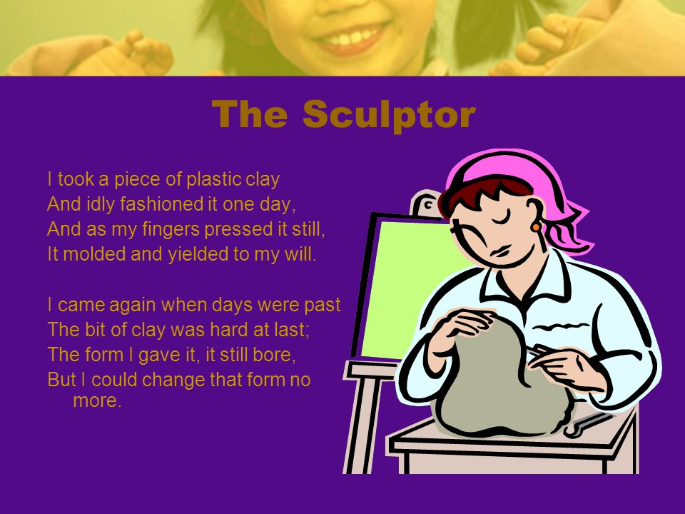 The Sculptor I took a piece of plastic clay