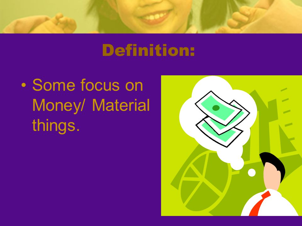 Definition: Some focus on Money/ Material things.