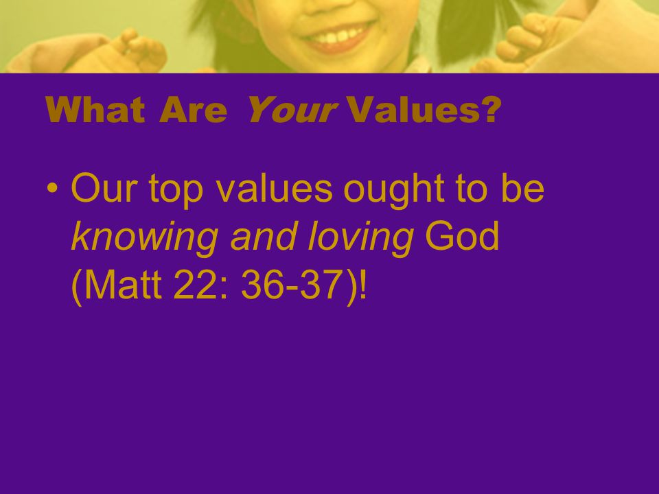 Our top values ought to be knowing and loving God (Matt 22: 36-37)!