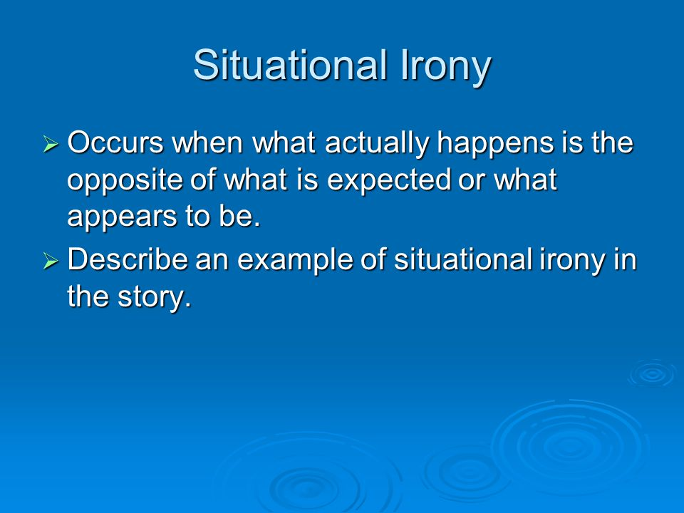 Situational Irony Occurs when what actually happens is the opposite of what is expected or what appears to be.