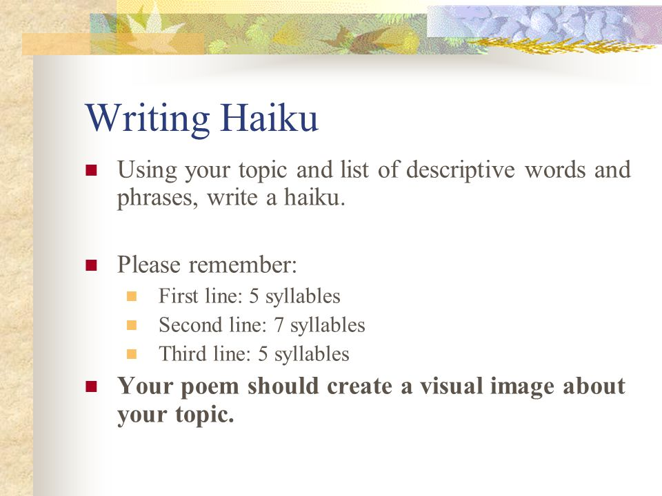 Writing Haiku Using your topic and list of descriptive words and phrases, write a haiku. Please remember: