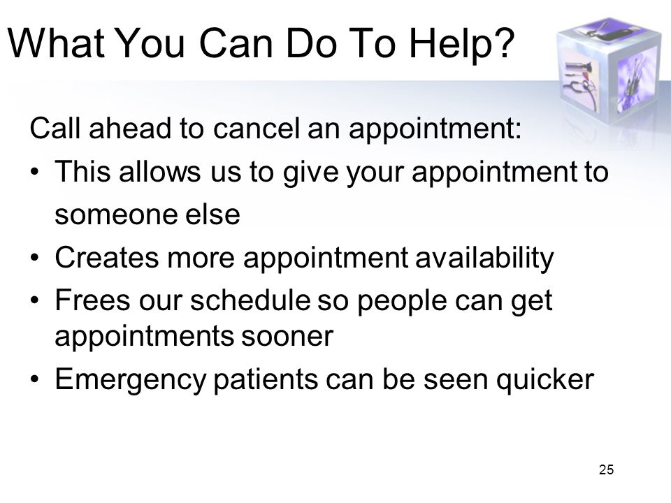 What You Can Do To Help Call ahead to cancel an appointment: