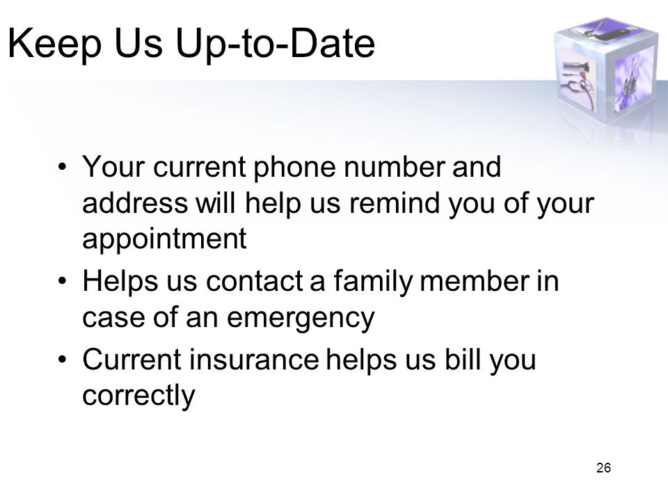 Keep Us Up-to-Date Your current phone number and address will help us remind you of your appointment.