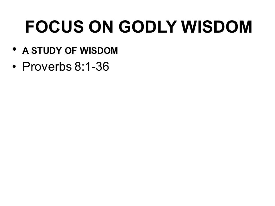 FOCUS ON GODLY WISDOM A STUDY OF WISDOM Proverbs 8:1-36