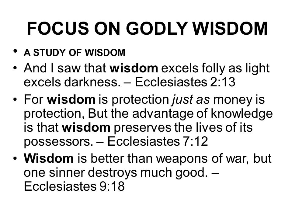 FOCUS ON GODLY WISDOM A STUDY OF WISDOM. And I saw that wisdom excels folly as light excels darkness. – Ecclesiastes 2:13.
