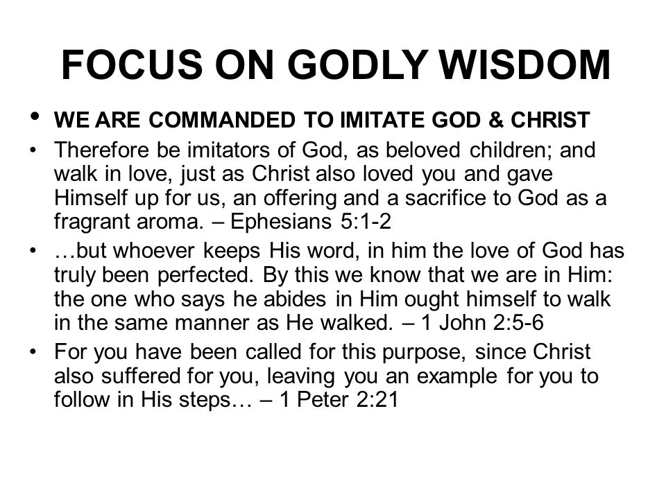 FOCUS ON GODLY WISDOM WE ARE COMMANDED TO IMITATE GOD & CHRIST